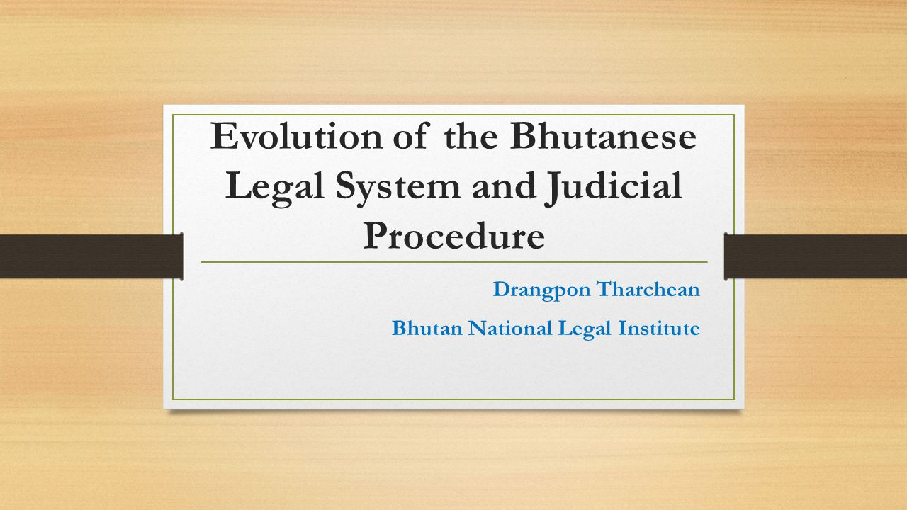 Evolution of the Bhutanese Legal System and Judicial Procedure Drangpon Tharchean Bhutan National Legal Institute