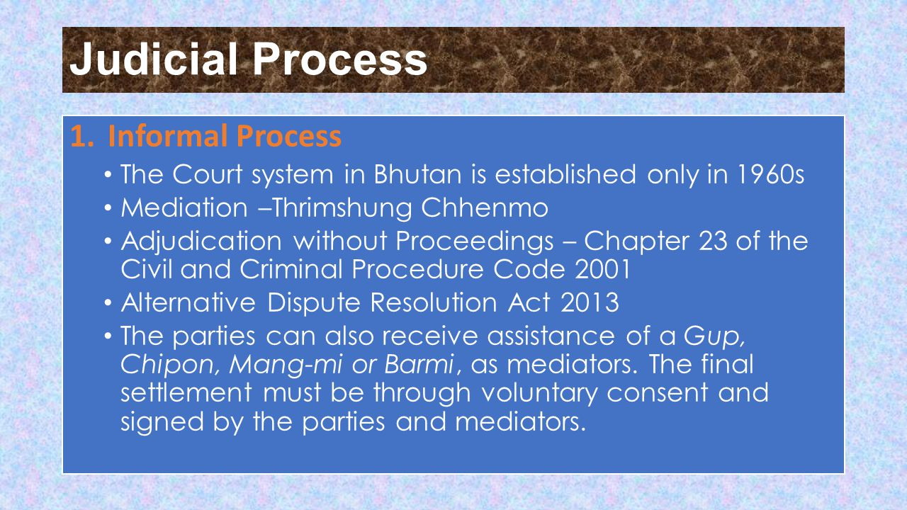 Judicial Process 1.Informal Process The Court system in Bhutan is established only in 1960s Mediation –Thrimshung Chhenmo Adjudication without Proceedings – Chapter 23 of the Civil and Criminal Procedure Code 2001 Alternative Dispute Resolution Act 2013 The parties can also receive assistance of a Gup, Chipon, Mang-mi or Barmi, as mediators.