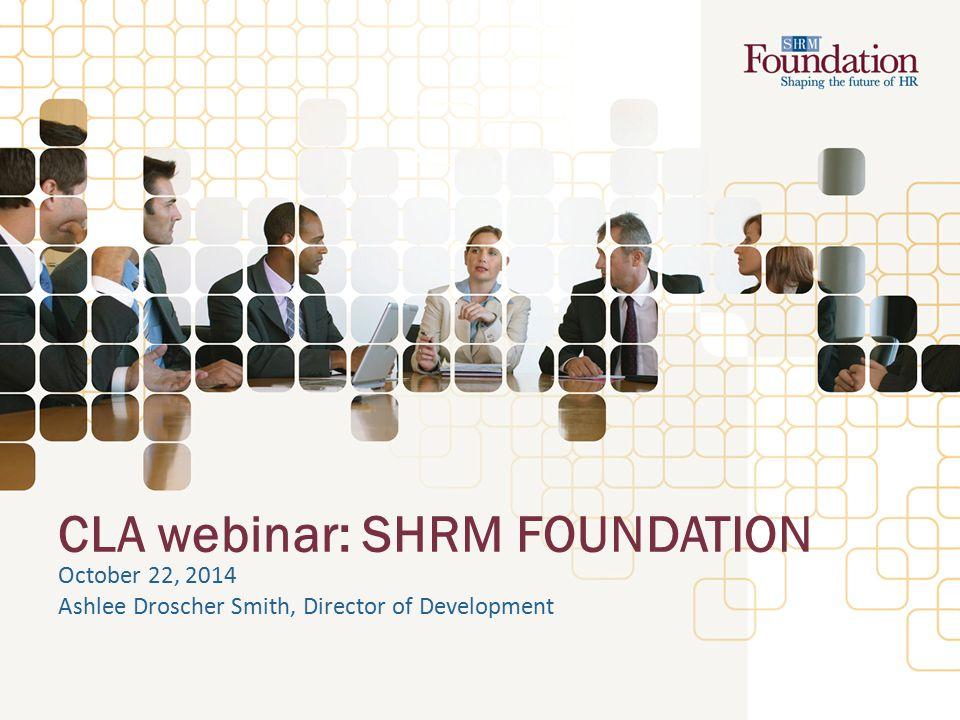 CLA webinar: SHRM FOUNDATION October 22, 2014 Ashlee Droscher Smith, Director of Development