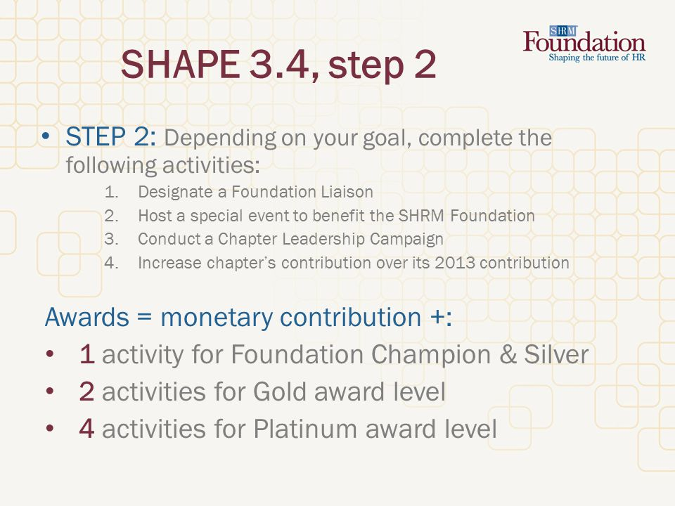 SHAPE 3.4, step 2 STEP 2: Depending on your goal, complete the following activities: 1.Designate a Foundation Liaison 2.Host a special event to benefit the SHRM Foundation 3.Conduct a Chapter Leadership Campaign 4.Increase chapter's contribution over its 2013 contribution Awards = monetary contribution +: 1 activity for Foundation Champion & Silver 2 activities for Gold award level 4 activities for Platinum award level
