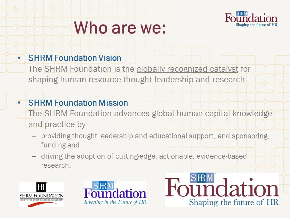 Who are we: SHRM Foundation Vision The SHRM Foundation is the globally recognized catalyst for shaping human resource thought leadership and research.