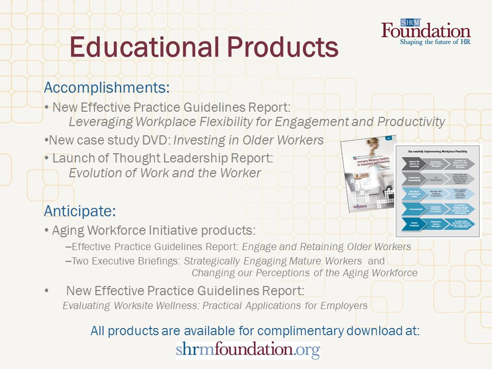 Educational Products Accomplishments: New Effective Practice Guidelines Report: Leveraging Workplace Flexibility for Engagement and Productivity New case study DVD: Investing in Older Workers Launch of Thought Leadership Report: Evolution of Work and the Worker Anticipate: Aging Workforce Initiative products: – Effective Practice Guidelines Report: Engage and Retaining Older Workers – Two Executive Briefings: Strategically Engaging Mature Workers and Changing our Perceptions of the Aging Workforce New Effective Practice Guidelines Report: Evaluating Worksite Wellness: Practical Applications for Employers All products are available for complimentary download at: