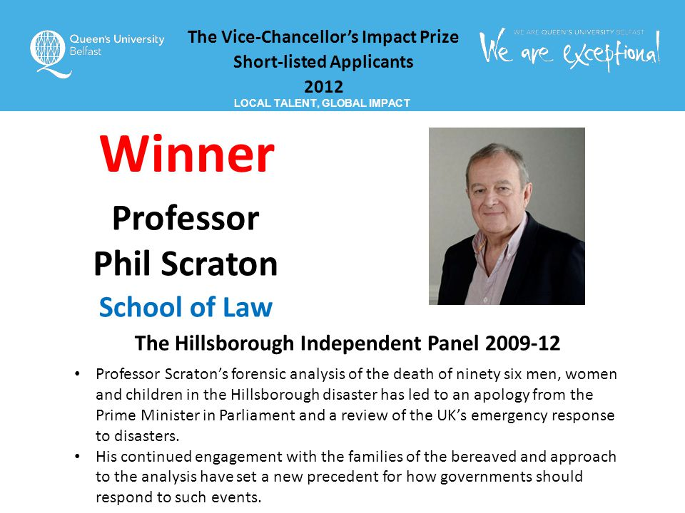 The Vice-Chancellor's Impact Prize Short-listed Applicants 2012 LOCAL TALENT, GLOBAL IMPACT Professor Phil Scraton School of Law The Hillsborough Independent Panel 2009-12 Professor Scraton's forensic analysis of the death of ninety six men, women and children in the Hillsborough disaster has led to an apology from the Prime Minister in Parliament and a review of the UK's emergency response to disasters.