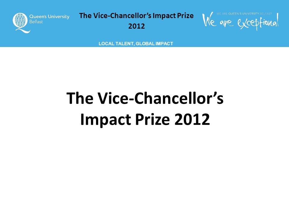 The Vice-Chancellor's Impact Prize 2012 LOCAL TALENT, GLOBAL IMPACT The Vice-Chancellor's Impact Prize 2012
