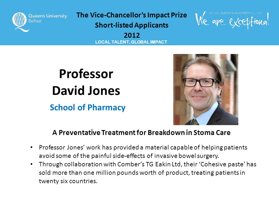 The Vice-Chancellor's Impact Prize Short-listed Applicants 2012 LOCAL TALENT, GLOBAL IMPACT Professor David Jones School of Pharmacy A Preventative Treatment for Breakdown in Stoma Care Professor Jones' work has provided a material capable of helping patients avoid some of the painful side-effects of invasive bowel surgery.