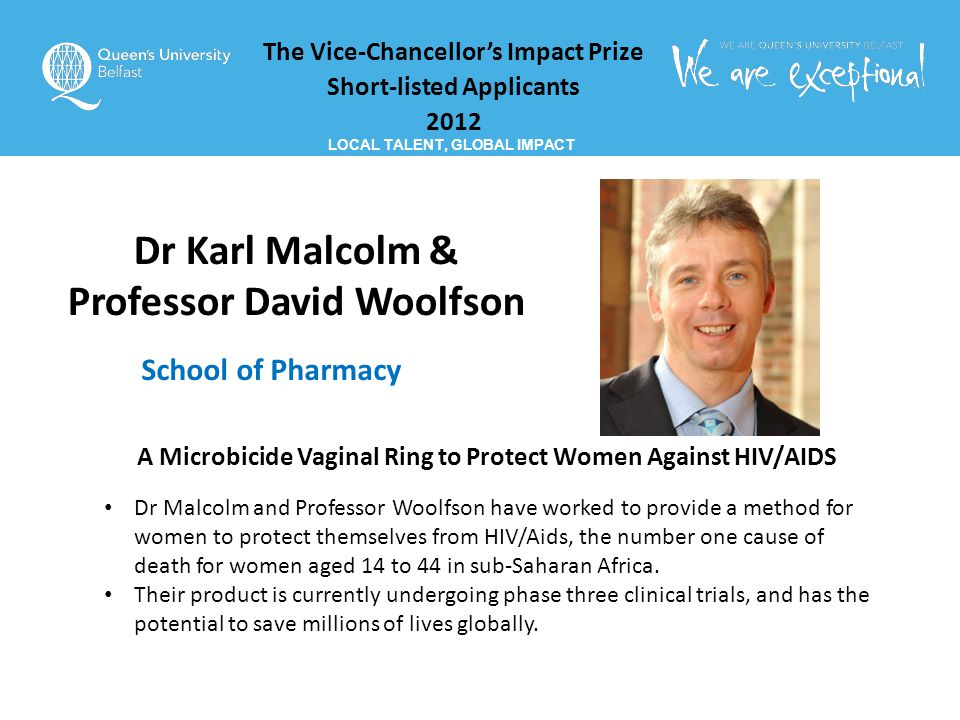 The Vice-Chancellor's Impact Prize Short-listed Applicants 2012 LOCAL TALENT, GLOBAL IMPACT Dr Karl Malcolm & Professor David Woolfson School of Pharmacy A Microbicide Vaginal Ring to Protect Women Against HIV/AIDS Dr Malcolm and Professor Woolfson have worked to provide a method for women to protect themselves from HIV/Aids, the number one cause of death for women aged 14 to 44 in sub-Saharan Africa.