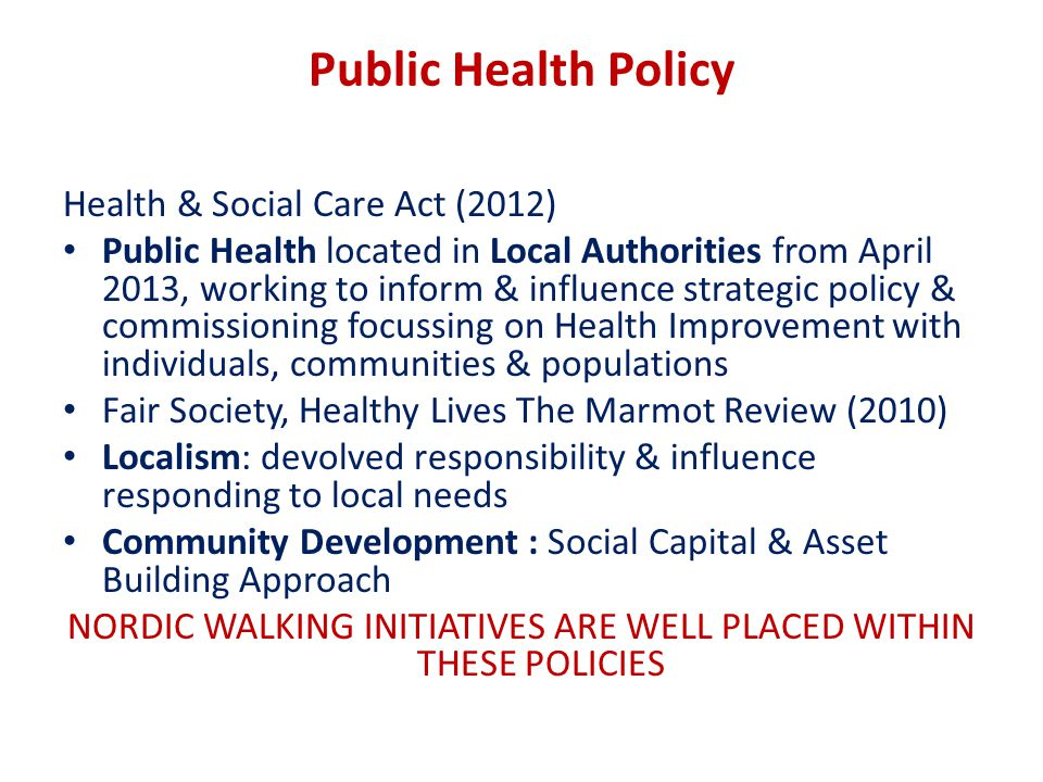 Public Health Policy Health & Social Care Act (2012) Public Health located in Local Authorities from April 2013, working to inform & influence strategic policy & commissioning focussing on Health Improvement with individuals, communities & populations Fair Society, Healthy Lives The Marmot Review (2010) Localism: devolved responsibility & influence responding to local needs Community Development : Social Capital & Asset Building Approach NORDIC WALKING INITIATIVES ARE WELL PLACED WITHIN THESE POLICIES