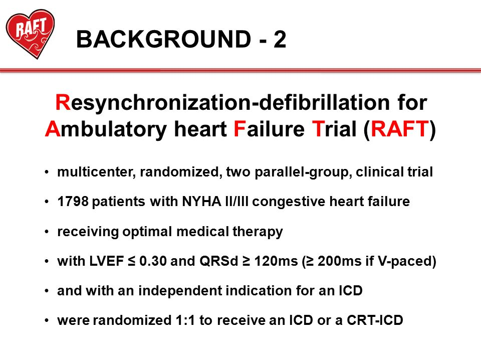 multicenter, randomized, two parallel-group, clinical trial 1798 patients with NYHA II/III congestive heart failure receiving optimal medical therapy with LVEF ≤ 0.30 and QRSd ≥ 120ms (≥ 200ms if V-paced) and with an independent indication for an ICD were randomized 1:1 to receive an ICD or a CRT-ICD Resynchronization-defibrillation for Ambulatory heart Failure Trial (RAFT) BACKGROUND - 2