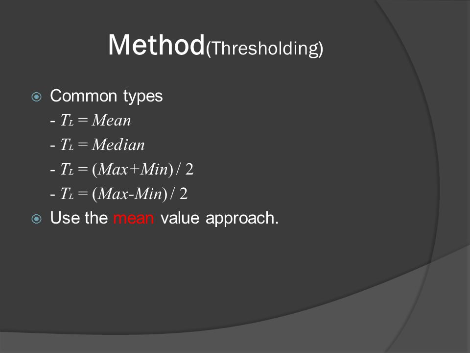 Method (Thresholding 1/2)  Formula Mean μ = where N=3, Local threshold shown below T L (X,Y) = (μ - C), where C is a constant(preselected).
