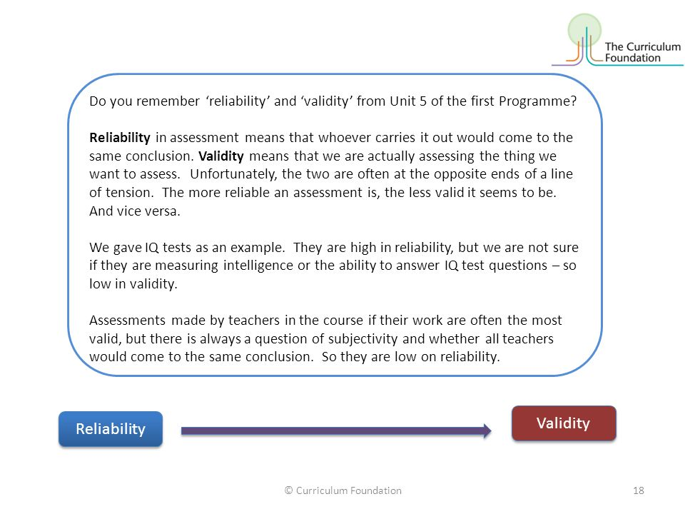 © Curriculum Foundation18 Do you remember 'reliability' and 'validity' from Unit 5 of the first Programme? Reliability in assessment means that whoeve