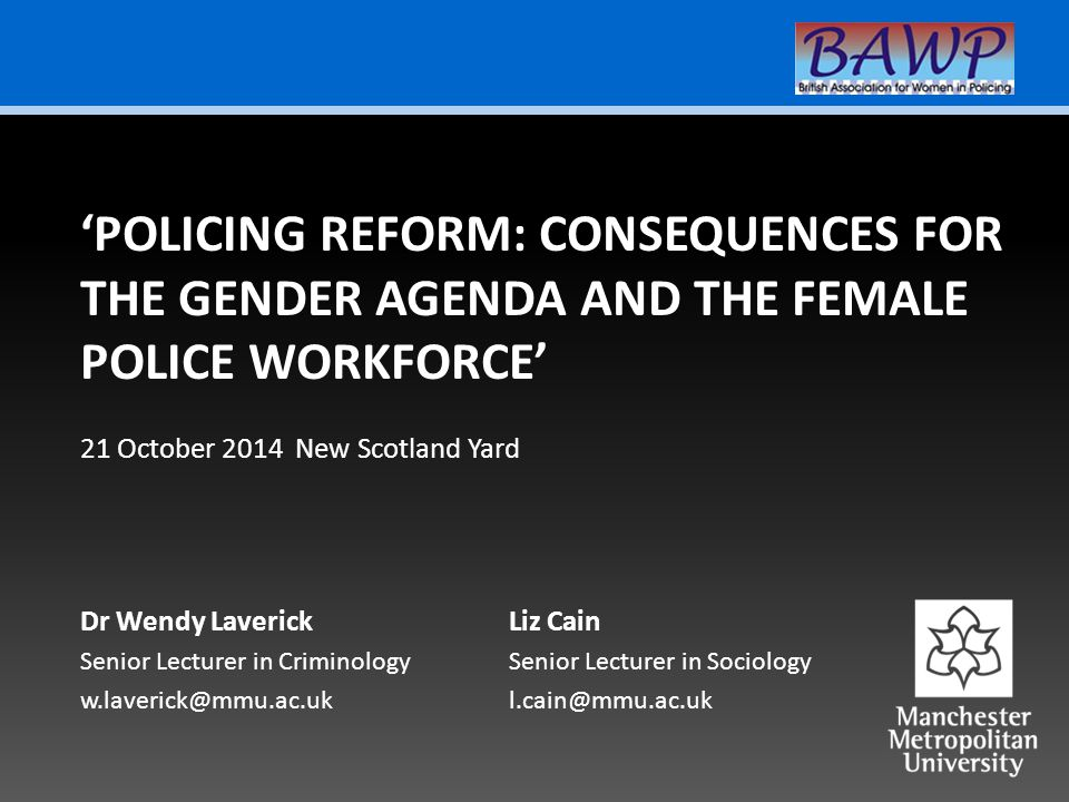 Dr Wendy Laverick Senior Lecturer in Criminology w.laverick@mmu.ac.uk 'POLICING REFORM: CONSEQUENCES FOR THE GENDER AGENDA AND THE FEMALE POLICE WORKFORCE' Liz Cain Senior Lecturer in Sociology l.cain@mmu.ac.uk 21 October 2014 New Scotland Yard
