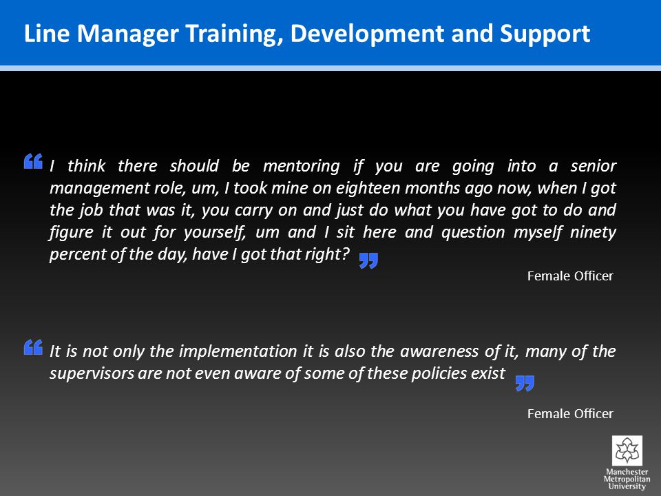 Line Manager Training, Development and Support Female Officer I think there should be mentoring if you are going into a senior management role, um, I took mine on eighteen months ago now, when I got the job that was it, you carry on and just do what you have got to do and figure it out for yourself, um and I sit here and question myself ninety percent of the day, have I got that right.