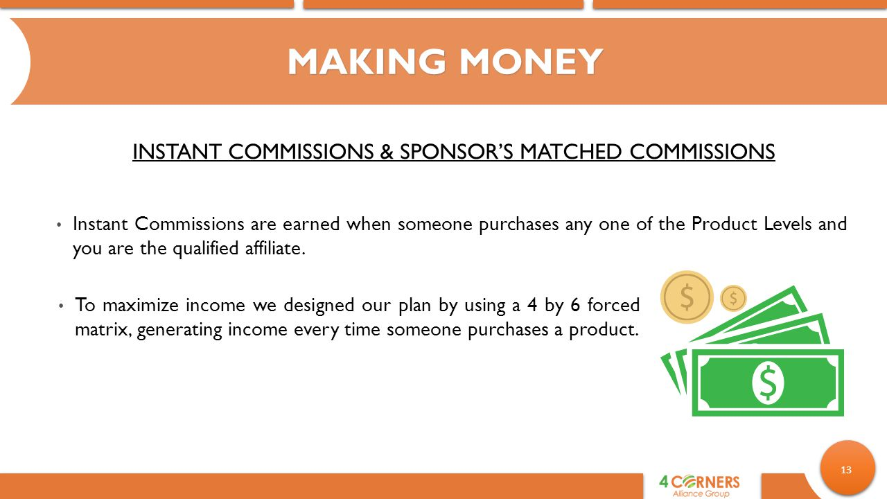 13 MAKING MONEY INSTANT COMMISSIONS & SPONSOR'S MATCHED COMMISSIONS Instant Commissions are earned when someone purchases any one of the Product Levels and you are the qualified affiliate.