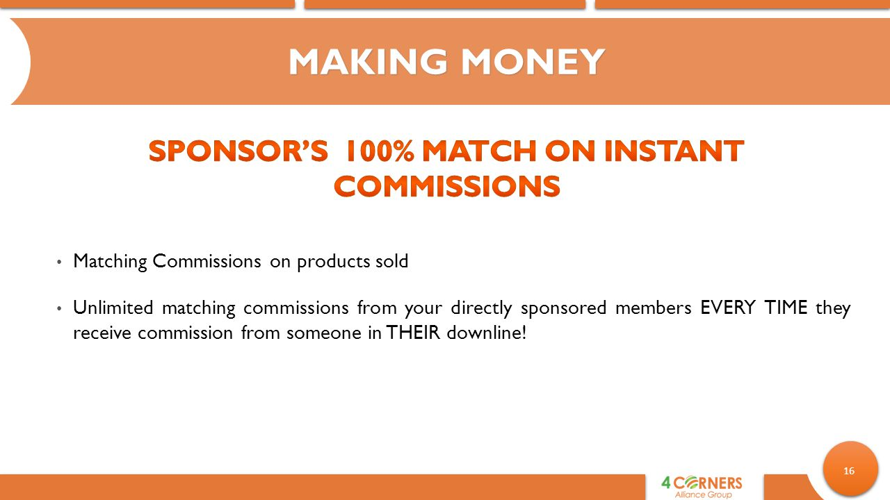 16 MAKING MONEY Matching Commissions on products sold Unlimited matching commissions from your directly sponsored members EVERY TIME they receive commission from someone in THEIR downline!
