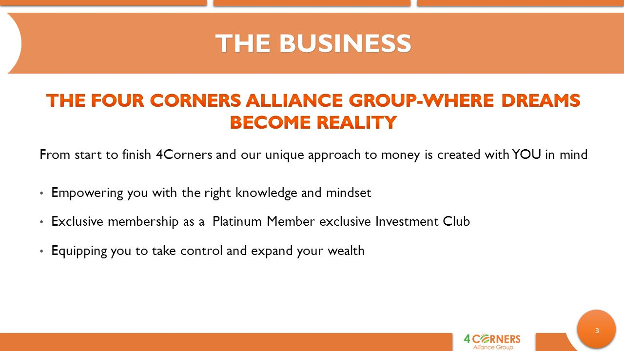 3 From start to finish 4Corners and our unique approach to money is created with YOU in mind THE BUSINESS Empowering you with the right knowledge and mindset Exclusive membership as a Platinum Member exclusive Investment Club Equipping you to take control and expand your wealth