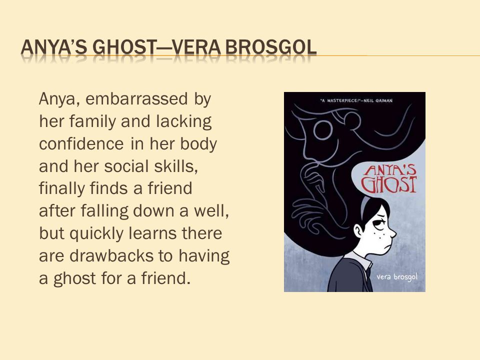 Anya, embarrassed by her family and lacking confidence in her body and her social skills, finally finds a friend after falling down a well, but quickly learns there are drawbacks to having a ghost for a friend.