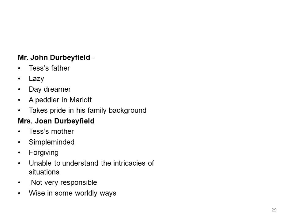 Mr. John Durbeyfield - Tess's father Lazy Day dreamer A peddler in Marlott Takes pride in his family background Mrs. Joan Durbeyfield Tess's mother Si