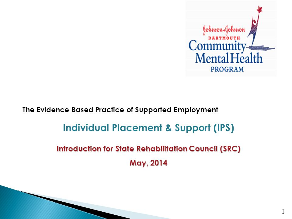 The Evidence Based Practice of Supported Employment Individual Placement & Support (IPS) Introduction for State Rehabilitation Council (SRC) May, 2014