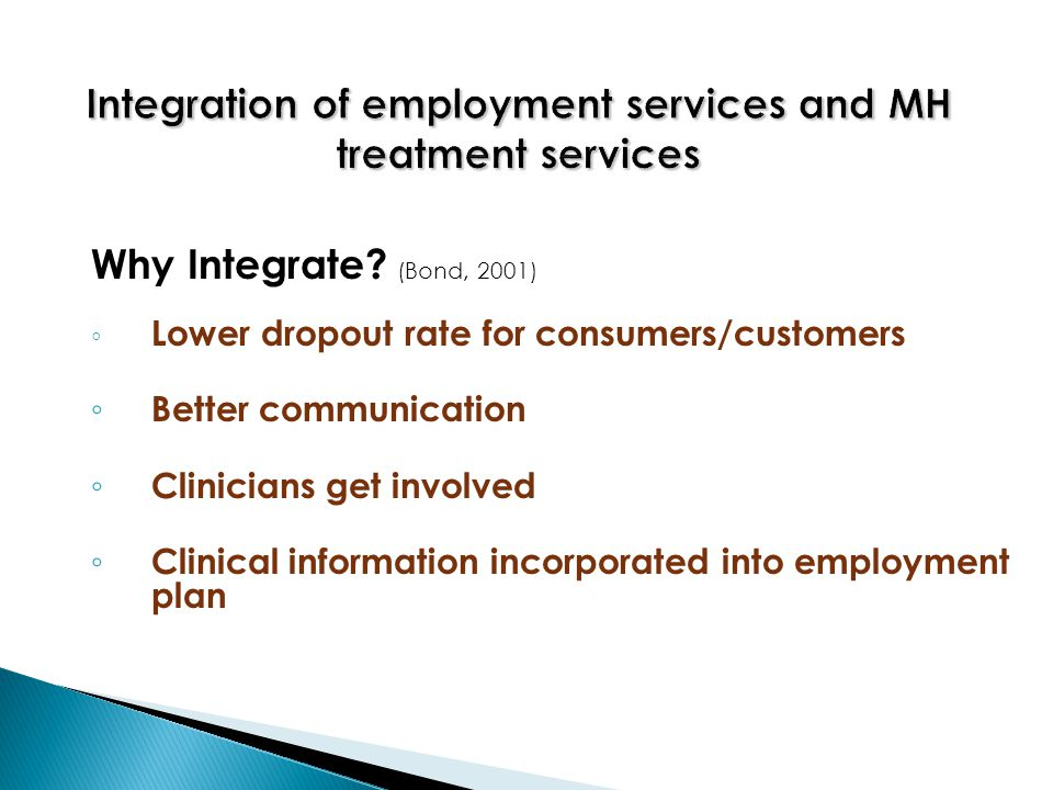 Why Integrate? (Bond, 2001) ◦ Lower dropout rate for consumers/customers ◦ Better communication ◦ Clinicians get involved ◦ Clinical information incor