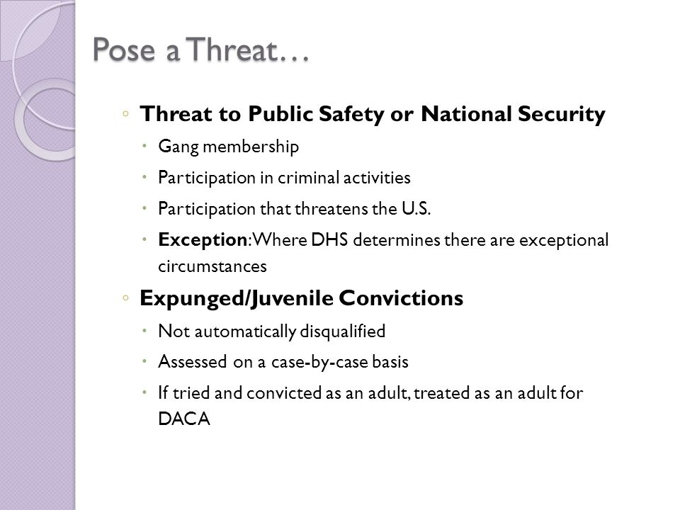 Pose a Threat… ◦ Threat to Public Safety or National Security  Gang membership  Participation in criminal activities  Participation that threatens the U.S.