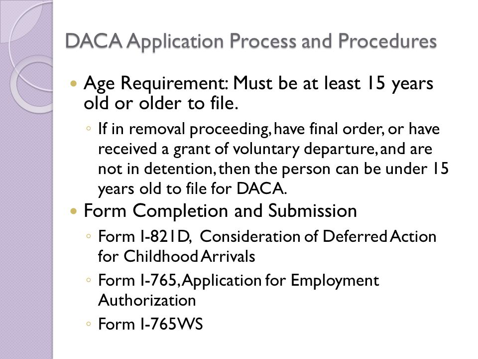 DACA Application Process and Procedures Age Requirement: Must be at least 15 years old or older to file.