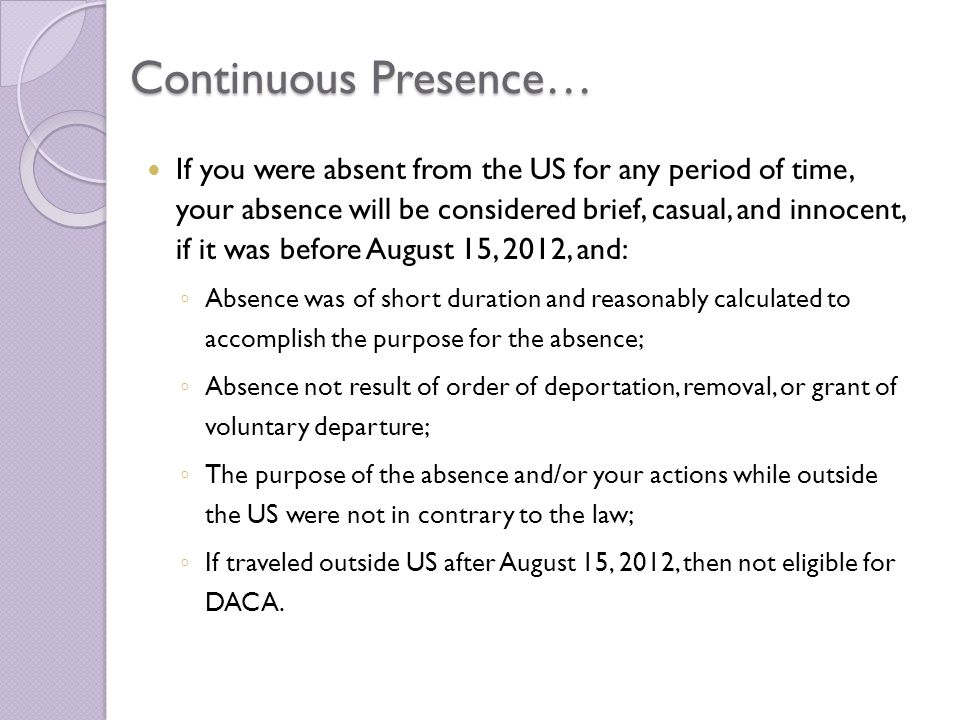Continuous Presence… If you were absent from the US for any period of time, your absence will be considered brief, casual, and innocent, if it was before August 15, 2012, and: ◦ Absence was of short duration and reasonably calculated to accomplish the purpose for the absence; ◦ Absence not result of order of deportation, removal, or grant of voluntary departure; ◦ The purpose of the absence and/or your actions while outside the US were not in contrary to the law; ◦ If traveled outside US after August 15, 2012, then not eligible for DACA.