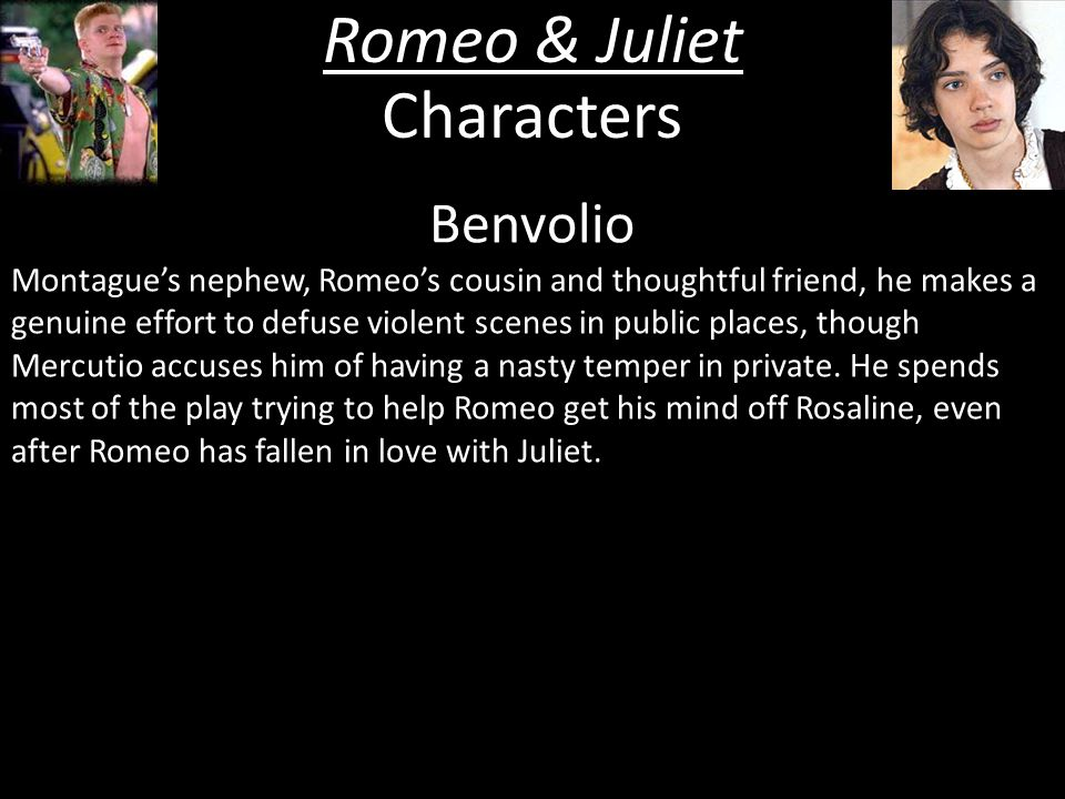 Romeo & Juliet Characters Benvolio Montague's nephew, Romeo's cousin and thoughtful friend, he makes a genuine effort to defuse violent scenes in public places, though Mercutio accuses him of having a nasty temper in private.