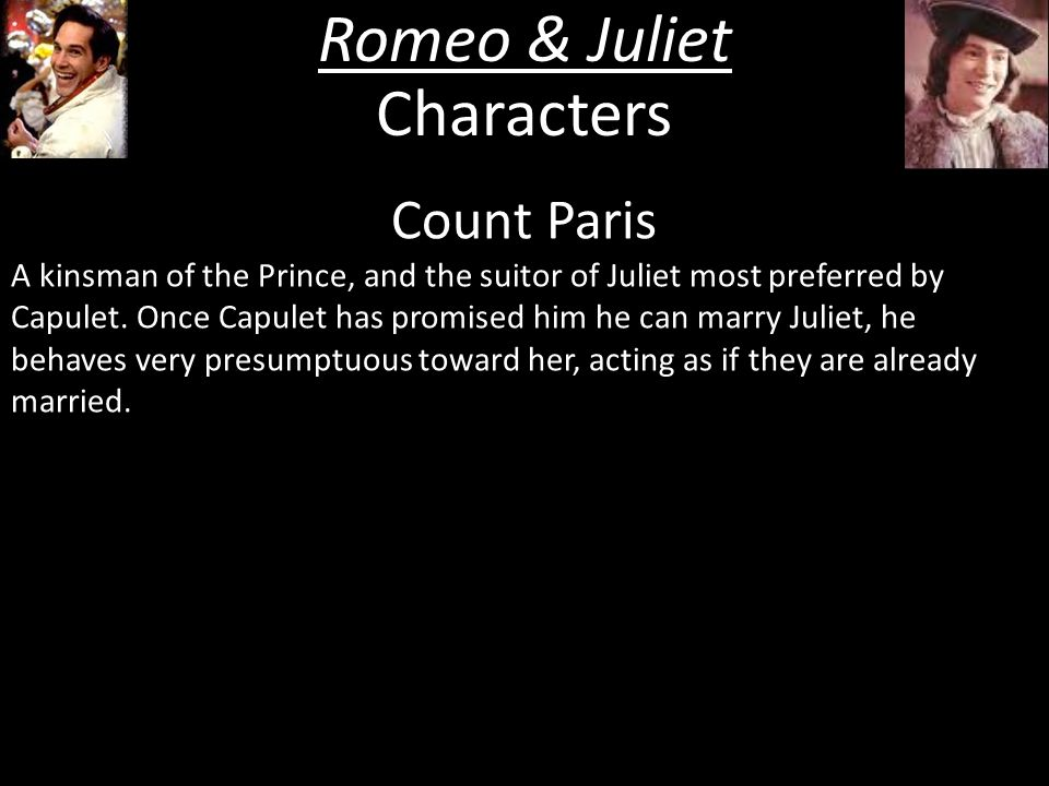 Romeo & Juliet Characters Count Paris A kinsman of the Prince, and the suitor of Juliet most preferred by Capulet.