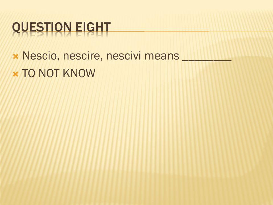  Nescio, nescire, nescivi means ________  TO NOT KNOW