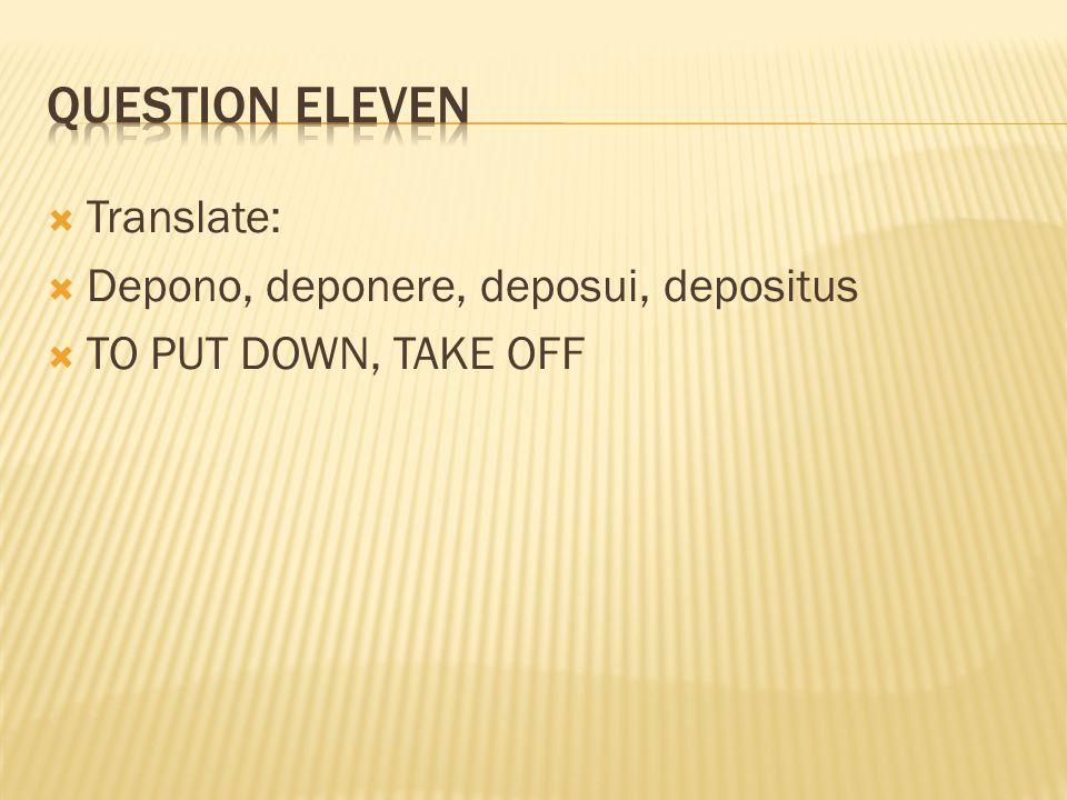  Translate:  Depono, deponere, deposui, depositus  TO PUT DOWN, TAKE OFF