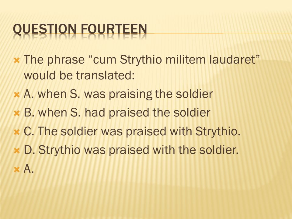 """ The phrase """"cum Strythio militem laudaret"""" would be translated:  A. when S. was praising the soldier  B. when S. had praised the soldier  C. The"""