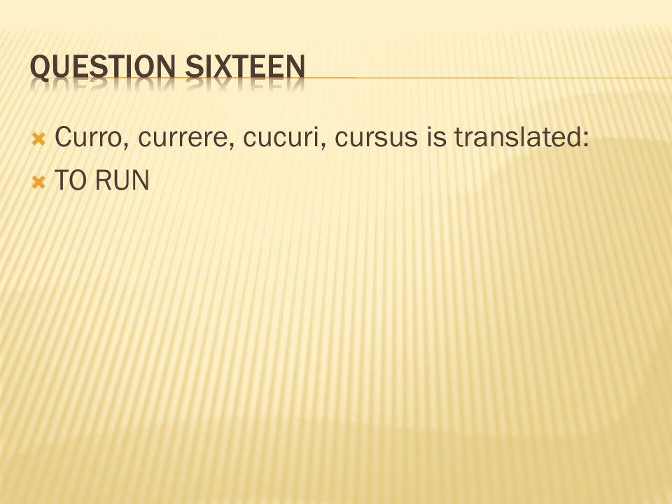 Curro, currere, cucuri, cursus is translated:  TO RUN