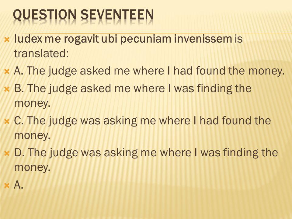  Iudex me rogavit ubi pecuniam invenissem is translated:  A. The judge asked me where I had found the money.  B. The judge asked me where I was fin