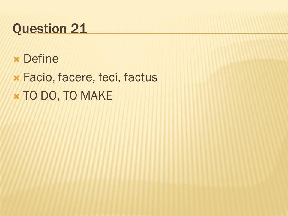 Question 21  Define  Facio, facere, feci, factus  TO DO, TO MAKE