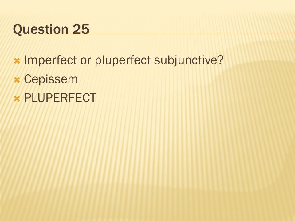 Question 25  Imperfect or pluperfect subjunctive?  Cepissem  PLUPERFECT