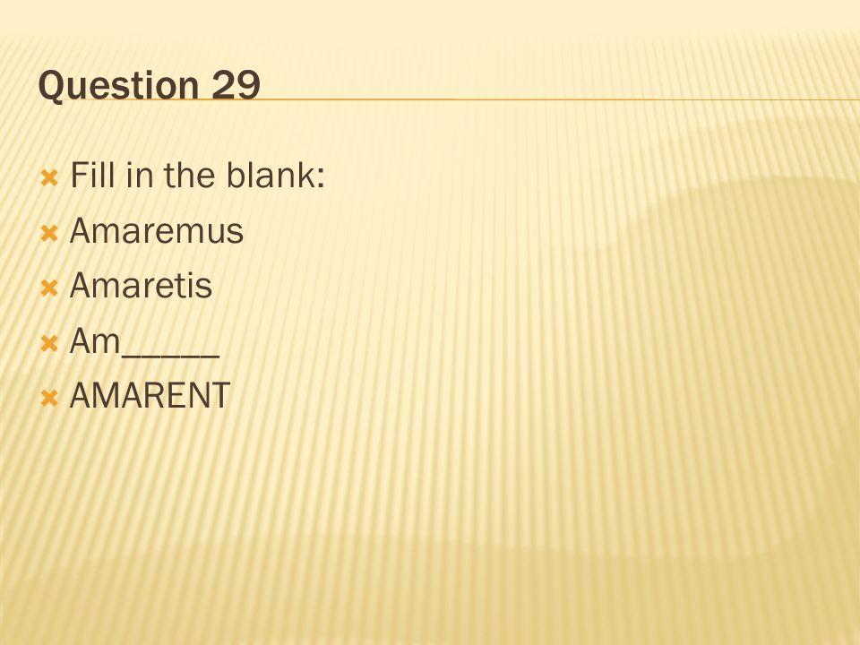 Question 29  Fill in the blank:  Amaremus  Amaretis  Am_____  AMARENT