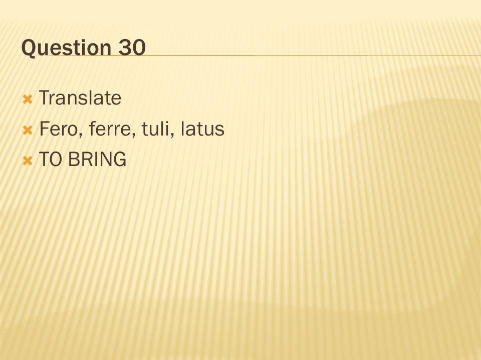 Question 30  Translate  Fero, ferre, tuli, latus  TO BRING