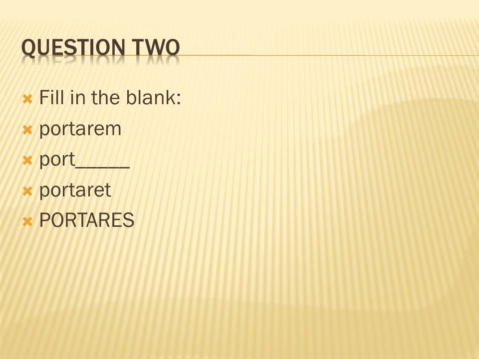 Fill in the blank:  portarem  port_____  portaret  PORTARES