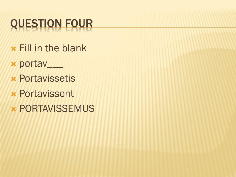  Fill in the blank  portav___  Portavissetis  Portavissent  PORTAVISSEMUS
