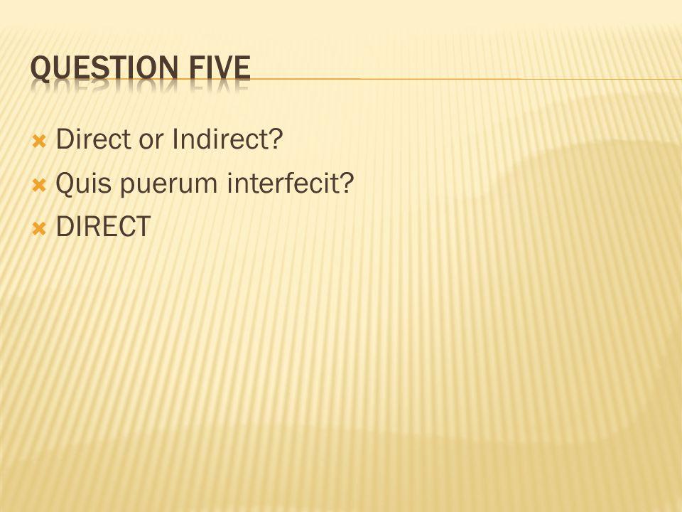  Direct or Indirect?  Quis puerum interfecit?  DIRECT