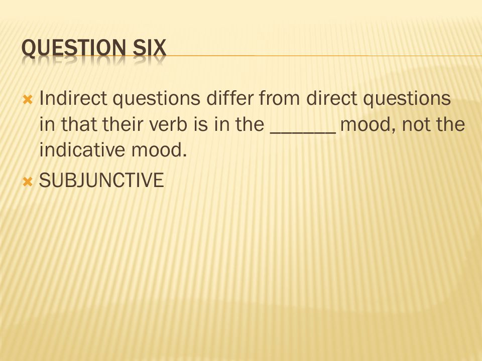  Indirect questions differ from direct questions in that their verb is in the ______ mood, not the indicative mood.  SUBJUNCTIVE