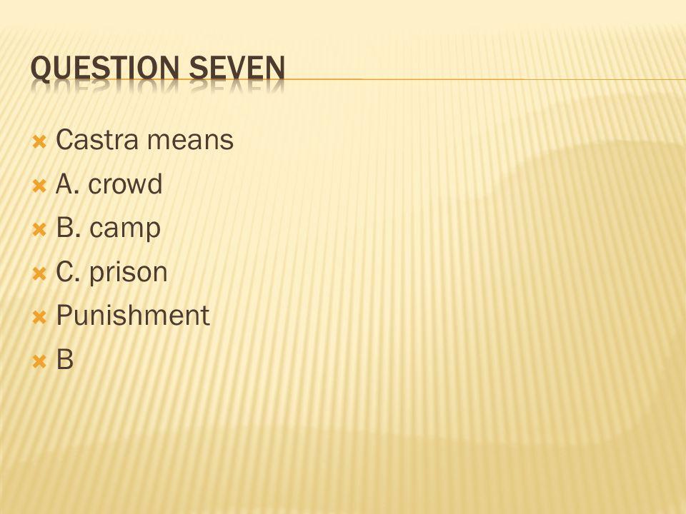  Castra means  A. crowd  B. camp  C. prison  Punishment BB