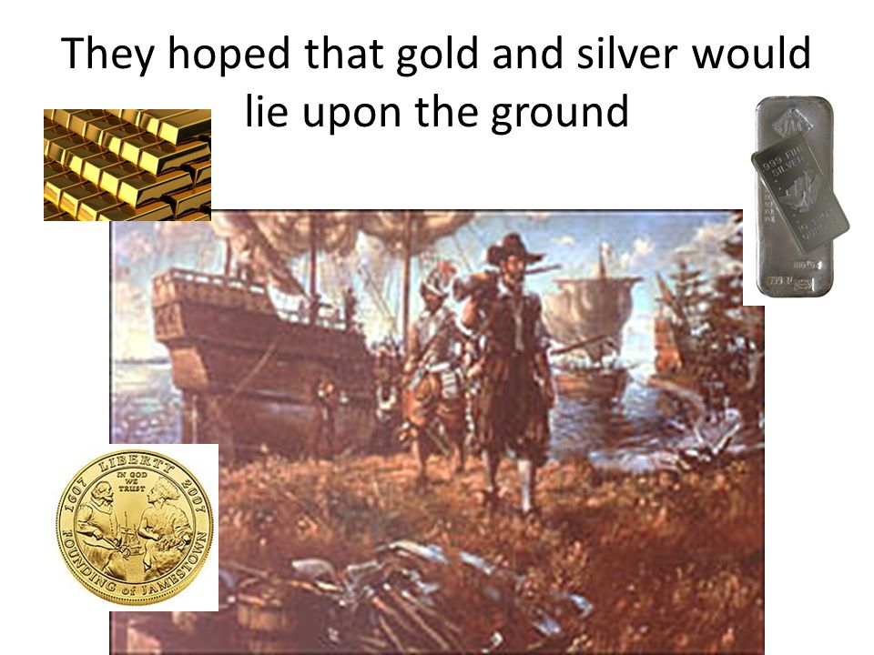 They hoped that gold and silver would lie upon the ground
