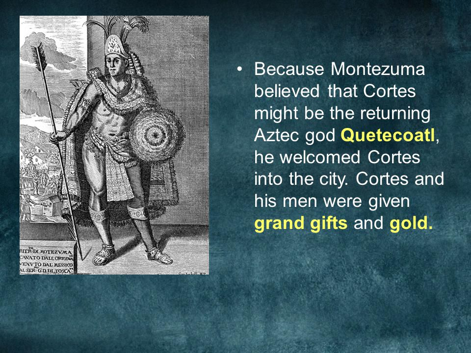 Because Montezuma believed that Cortes might be the returning Aztec god Quetecoatl, he welcomed Cortes into the city. Cortes and his men were given gr