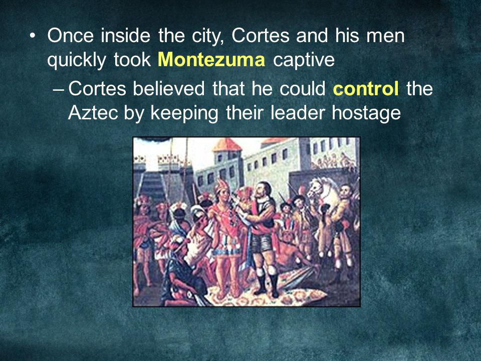 Once inside the city, Cortes and his men quickly took Montezuma captive –Cortes believed that he could control the Aztec by keeping their leader hosta