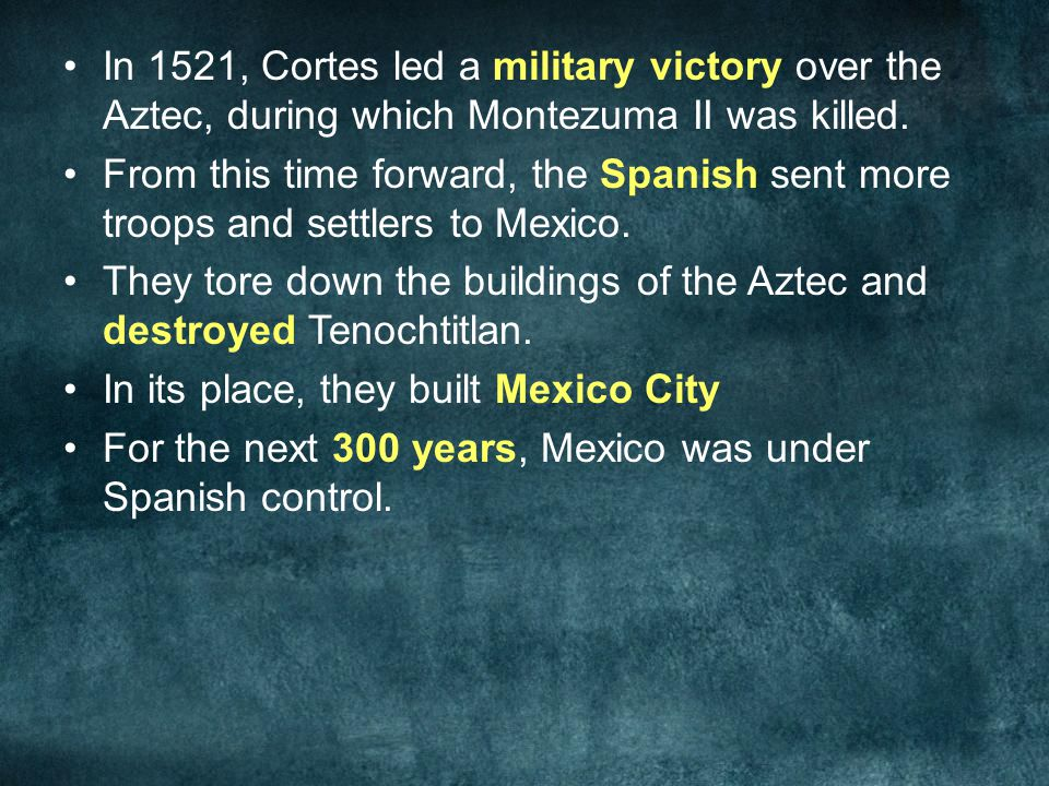 In 1521, Cortes led a military victory over the Aztec, during which Montezuma II was killed. From this time forward, the Spanish sent more troops and