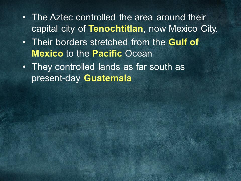 The Aztec controlled the area around their capital city of Tenochtitlan, now Mexico City. Their borders stretched from the Gulf of Mexico to the Pacif