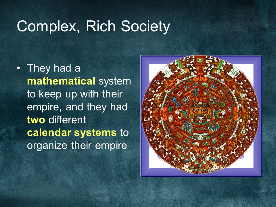 Complex, Rich Society They had a mathematical system to keep up with their empire, and they had two different calendar systems to organize their empir