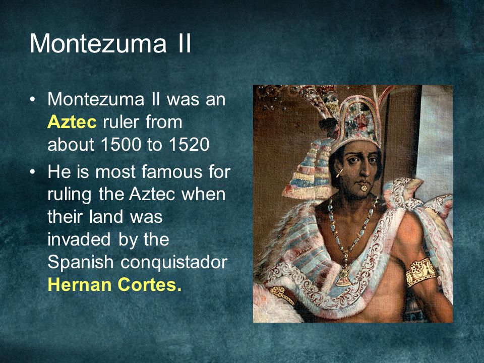 Montezuma II Montezuma II was an Aztec ruler from about 1500 to 1520 He is most famous for ruling the Aztec when their land was invaded by the Spanish