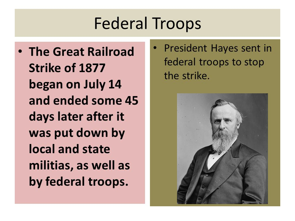 Federal Troops The Great Railroad Strike of 1877 began on July 14 and ended some 45 days later after it was put down by local and state militias, as well as by federal troops.